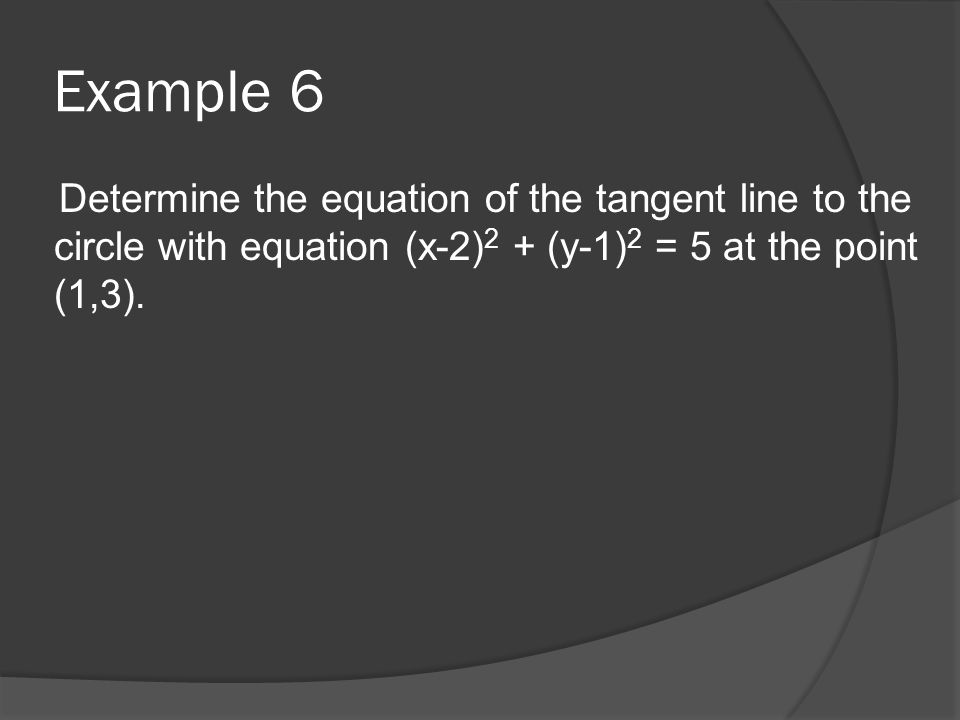 Example 6 Determine the equation of the tangent line to the circle with equation (x-2) 2 + (y-1) 2 = 5 at the point (1,3).