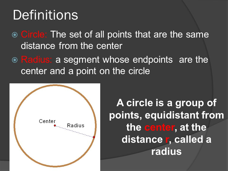 Definitions  Circle: The set of all points that are the same distance from the center  Radius: a segment whose endpoints are the center and a point on the circle A circle is a group of points, equidistant from the center, at the distance r, called a radius