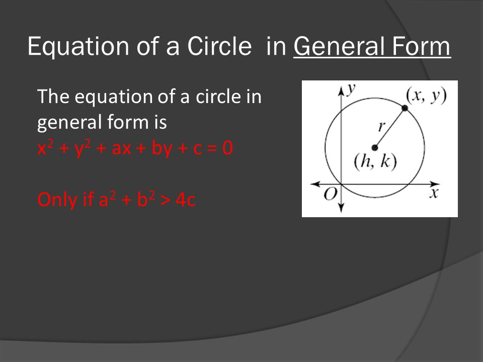 Equation of a Circle in General Form The equation of a circle in general form is x 2 + y 2 + ax + by + c = 0 Only if a 2 + b 2 > 4c
