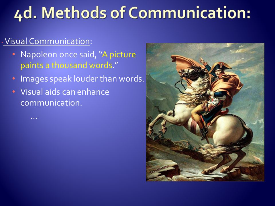 Visual Communication: Napoleon once said, A picture paints a thousand words. Images speak louder than words.