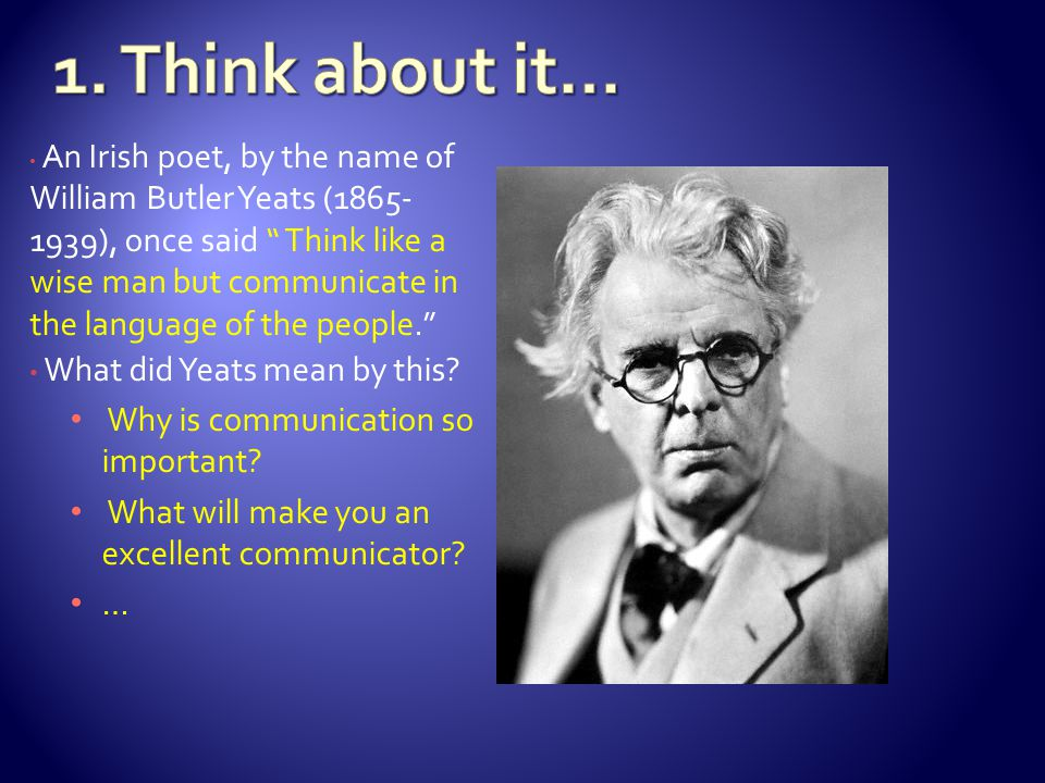 An Irish poet, by the name of William Butler Yeats ( ), once said Think like a wise man but communicate in the language of the people. What did Yeats mean by this.