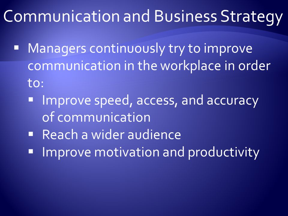 Communication and Business Strategy  Managers continuously try to improve communication in the workplace in order to:  Improve speed, access, and accuracy of communication  Reach a wider audience  Improve motivation and productivity