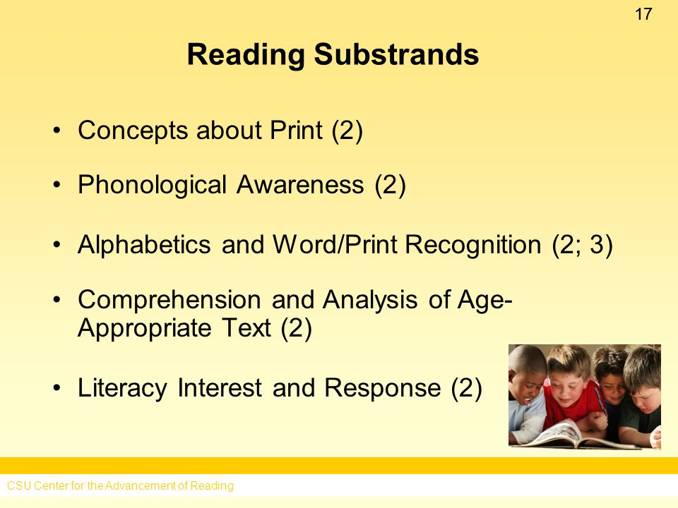 17 Reading Substrands Concepts about Print (2) Phonological Awareness (2) Alphabetics and Word/Print Recognition (2; 3) Comprehension and Analysis of Age- Appropriate Text (2) Literacy Interest and Response (2) CSU Center for the Advancement of Reading