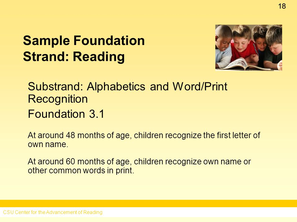 18 Sample Foundation Strand: Reading Substrand: Alphabetics and Word/Print Recognition Foundation 3.1 At around 48 months of age, children recognize the first letter of own name.