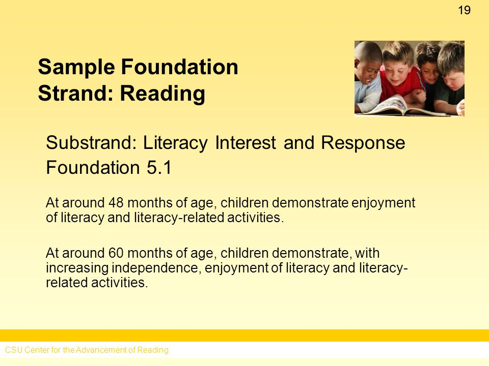 19 Sample Foundation Strand: Reading Substrand: Literacy Interest and Response Foundation 5.1 At around 48 months of age, children demonstrate enjoyment of literacy and literacy-related activities.