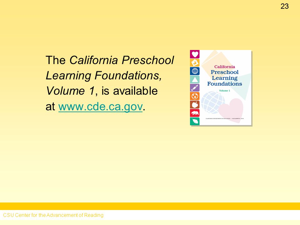 23 The California Preschool Learning Foundations, Volume 1, is available at   CSU Center for the Advancement of Reading