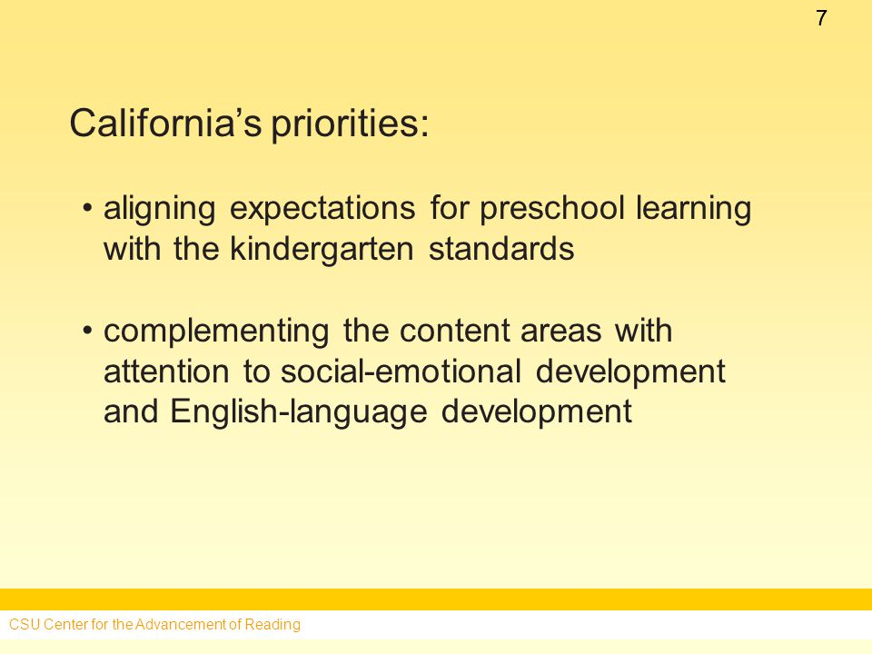 77 California's priorities: aligning expectations for preschool learning with the kindergarten standards complementing the content areas with attention to social-emotional development and English-language development CSU Center for the Advancement of Reading