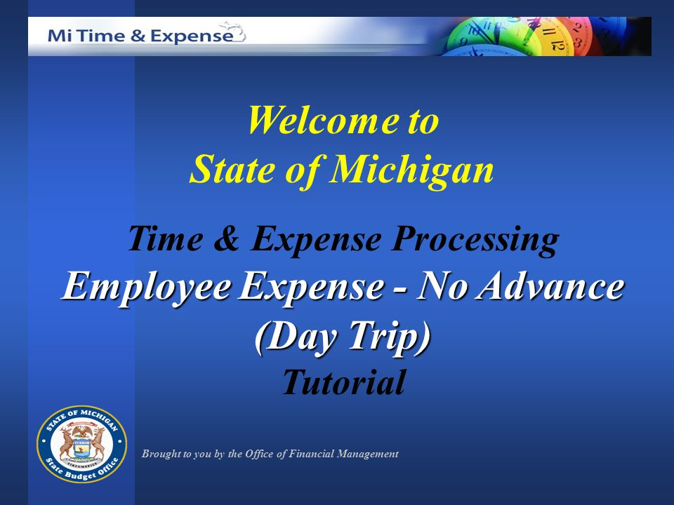 Welcome to State of Michigan Time & Expense Processing Employee Expense - No Advance (Day Trip) Tutorial Brought to you by the Office of Financial Management