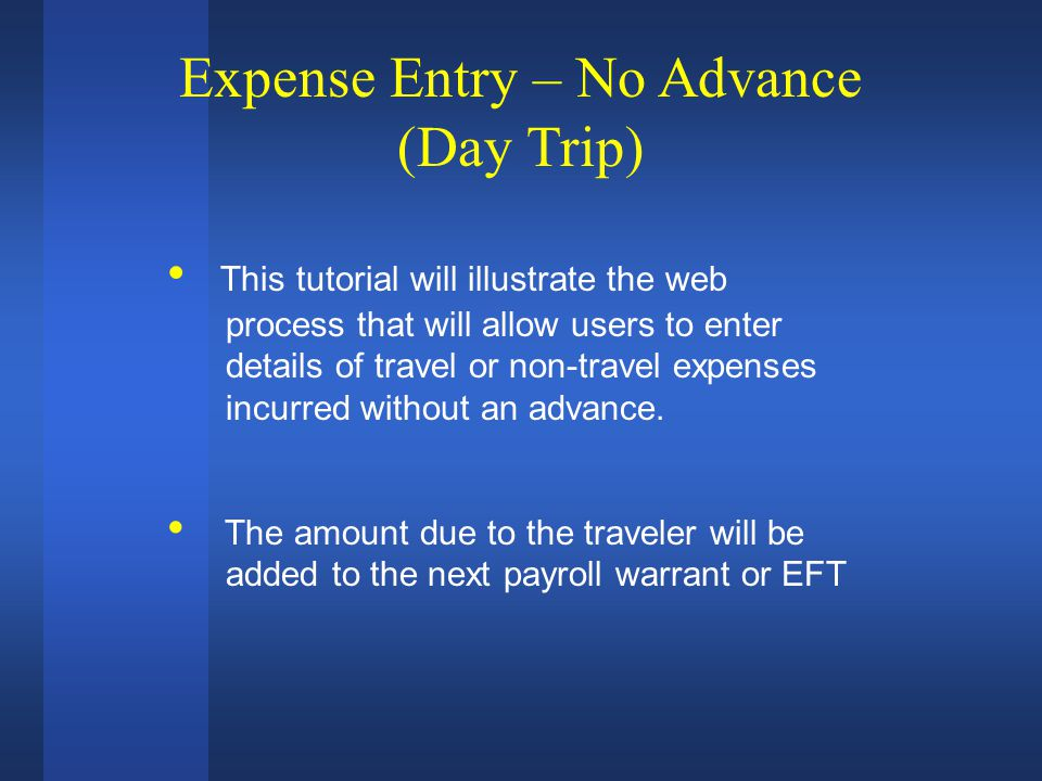 Expense Entry – No Advance (Day Trip) This tutorial will illustrate the web process that will allow users to enter details of travel or non-travel expenses incurred without an advance.