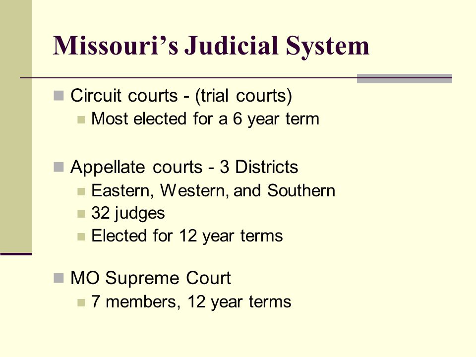 Missouri's Judicial System Circuit courts - (trial courts) Most elected for a 6 year term Appellate courts - 3 Districts Eastern, Western, and Southern 32 judges Elected for 12 year terms MO Supreme Court 7 members, 12 year terms