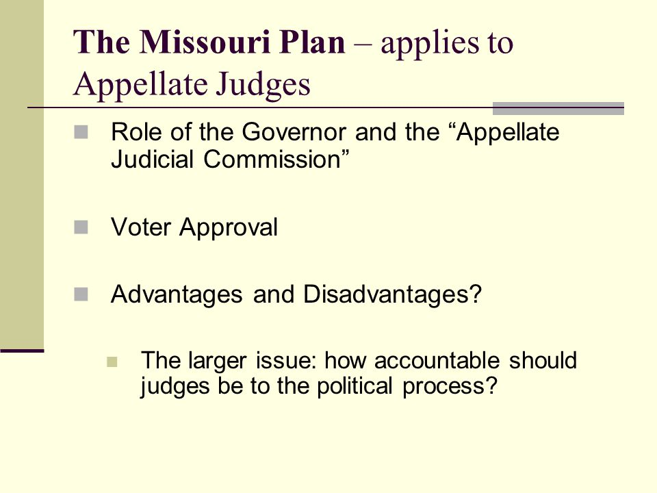 The Missouri Plan – applies to Appellate Judges Role of the Governor and the Appellate Judicial Commission Voter Approval Advantages and Disadvantages.