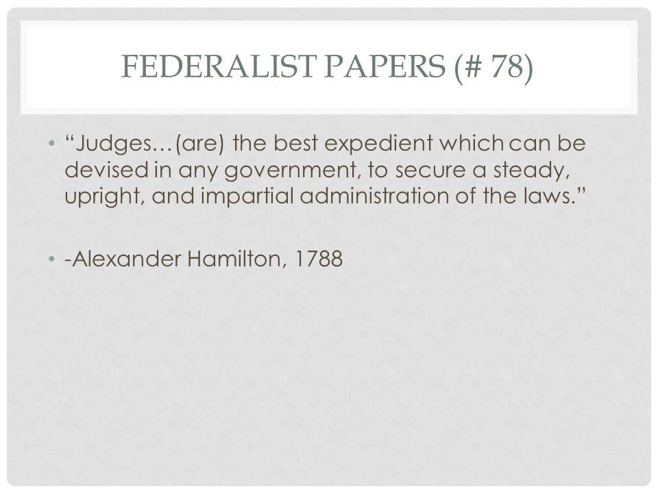 FEDERALIST PAPERS (# 78) Judges…(are) the best expedient which can be devised in any government, to secure a steady, upright, and impartial administration of the laws. -Alexander Hamilton, 1788