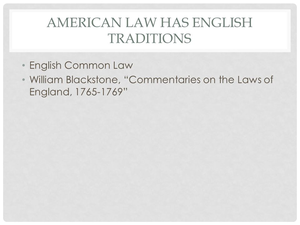 AMERICAN LAW HAS ENGLISH TRADITIONS English Common Law William Blackstone, Commentaries on the Laws of England,