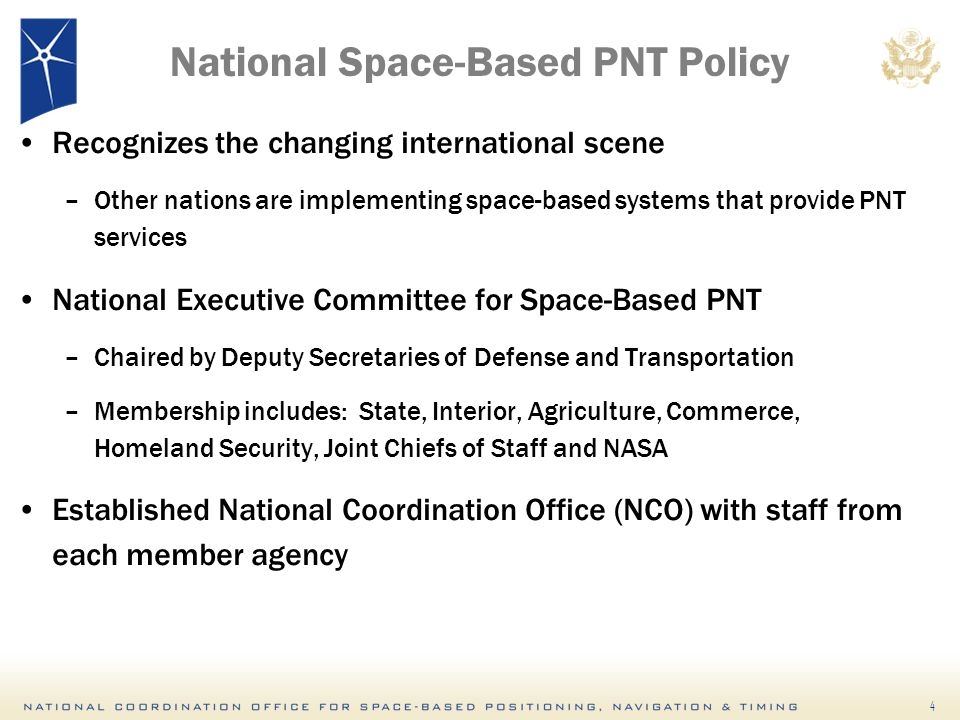 4 National Space-Based PNT Policy Recognizes the changing international scene –Other nations are implementing space-based systems that provide PNT services National Executive Committee for Space-Based PNT –Chaired by Deputy Secretaries of Defense and Transportation –Membership includes: State, Interior, Agriculture, Commerce, Homeland Security, Joint Chiefs of Staff and NASA Established National Coordination Office (NCO) with staff from each member agency