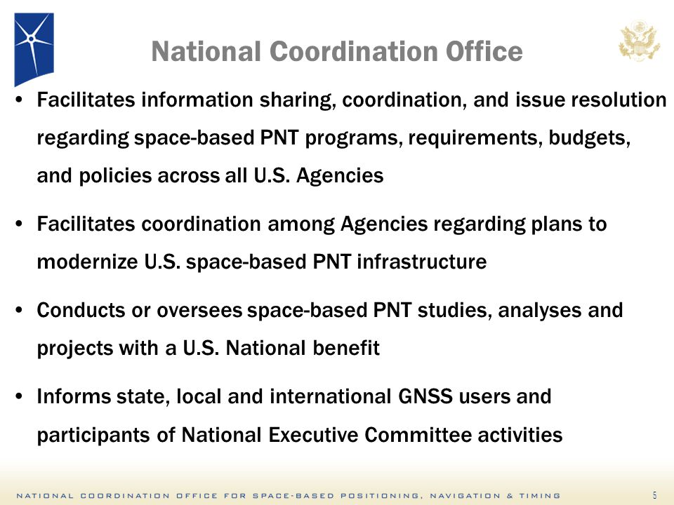 5 National Coordination Office Facilitates information sharing, coordination, and issue resolution regarding space-based PNT programs, requirements, budgets, and policies across all U.S.