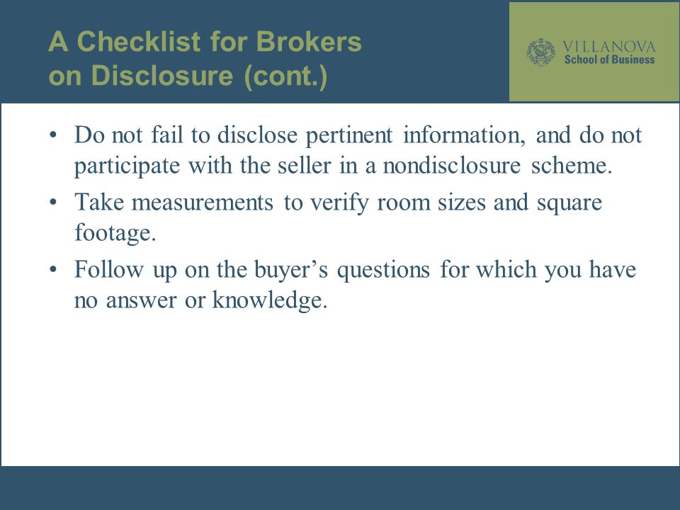 A Checklist for Brokers on Disclosure (cont.) Do not fail to disclose pertinent information, and do not participate with the seller in a nondisclosure scheme.