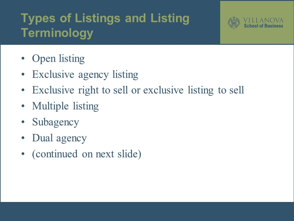 Types of Listings and Listing Terminology Open listing Exclusive agency listing Exclusive right to sell or exclusive listing to sell Multiple listing Subagency Dual agency (continued on next slide)