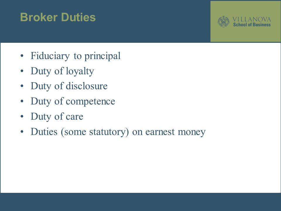Broker Duties Fiduciary to principal Duty of loyalty Duty of disclosure Duty of competence Duty of care Duties (some statutory) on earnest money