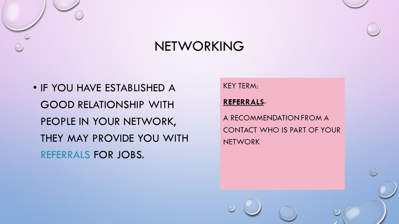 NETWORKING IF YOU HAVE ESTABLISHED A GOOD RELATIONSHIP WITH PEOPLE IN YOUR NETWORK, THEY MAY PROVIDE YOU WITH REFERRALS FOR JOBS.