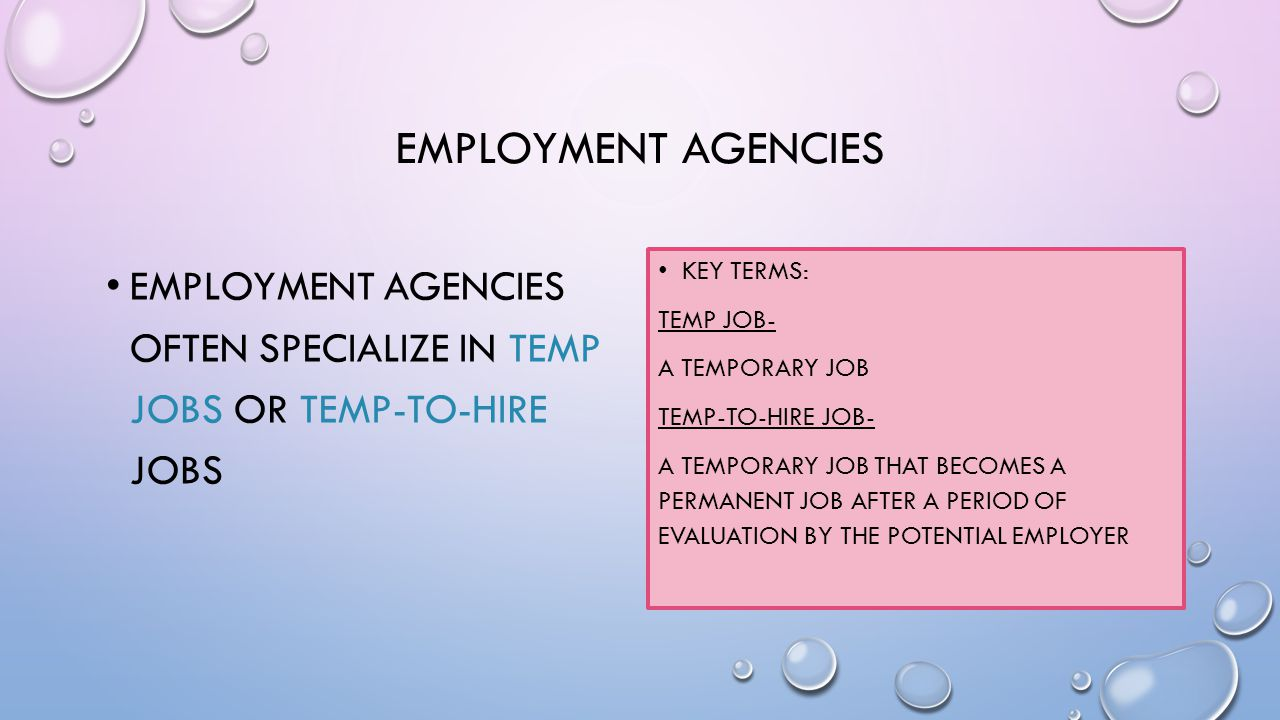 EMPLOYMENT AGENCIES EMPLOYMENT AGENCIES OFTEN SPECIALIZE IN TEMP JOBS OR TEMP-TO-HIRE JOBS KEY TERMS: TEMP JOB- A TEMPORARY JOB TEMP-TO-HIRE JOB- A TEMPORARY JOB THAT BECOMES A PERMANENT JOB AFTER A PERIOD OF EVALUATION BY THE POTENTIAL EMPLOYER
