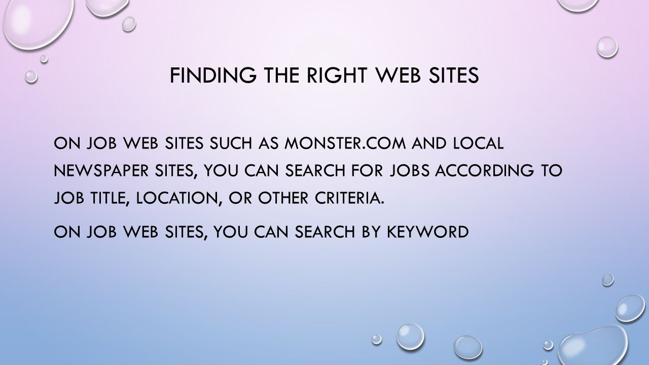 FINDING THE RIGHT WEB SITES ON JOB WEB SITES SUCH AS MONSTER.COM AND LOCAL NEWSPAPER SITES, YOU CAN SEARCH FOR JOBS ACCORDING TO JOB TITLE, LOCATION, OR OTHER CRITERIA.