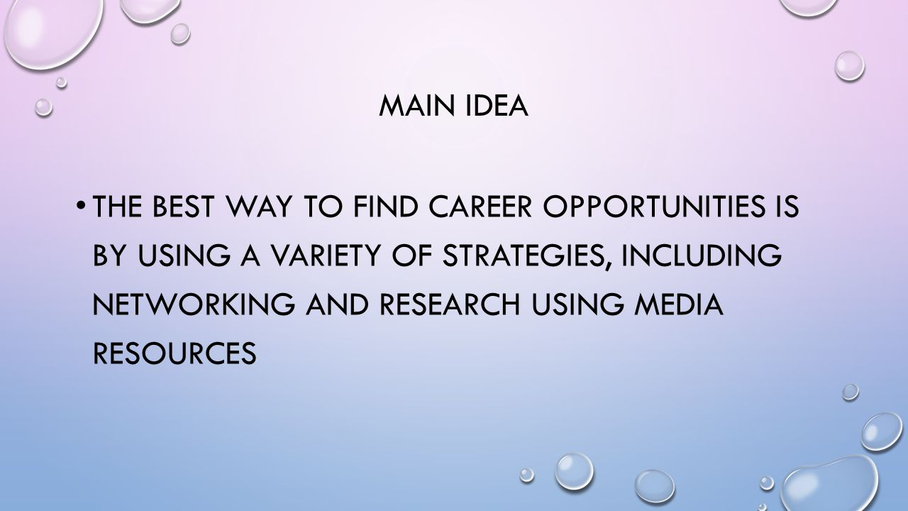 MAIN IDEA THE BEST WAY TO FIND CAREER OPPORTUNITIES IS BY USING A VARIETY OF STRATEGIES, INCLUDING NETWORKING AND RESEARCH USING MEDIA RESOURCES