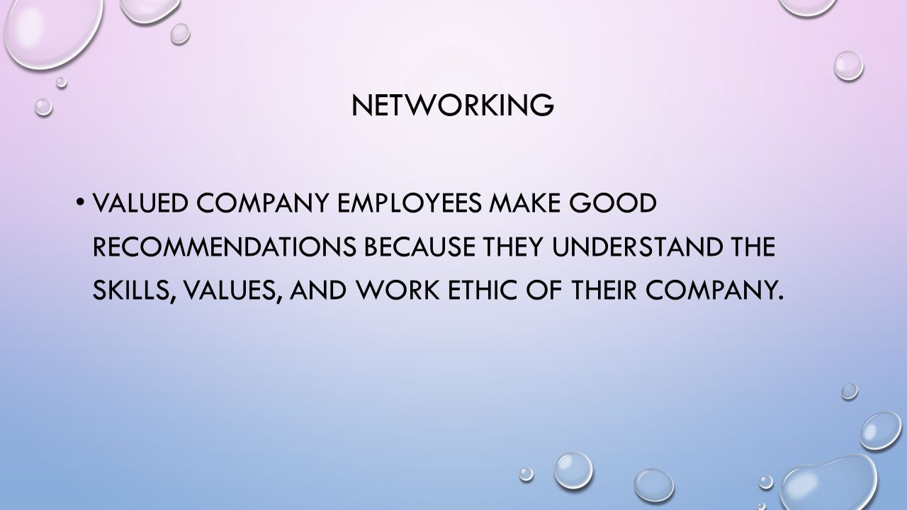 NETWORKING VALUED COMPANY EMPLOYEES MAKE GOOD RECOMMENDATIONS BECAUSE THEY UNDERSTAND THE SKILLS, VALUES, AND WORK ETHIC OF THEIR COMPANY.