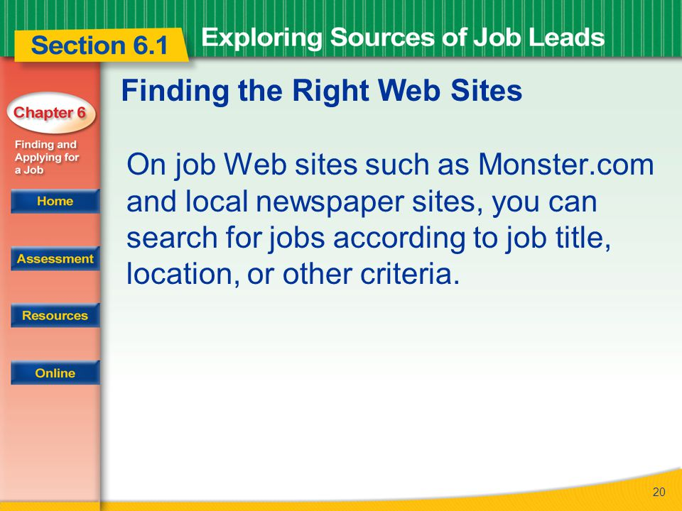 20 Finding the Right Web Sites On job Web sites such as Monster.com and local newspaper sites, you can search for jobs according to job title, location, or other criteria.
