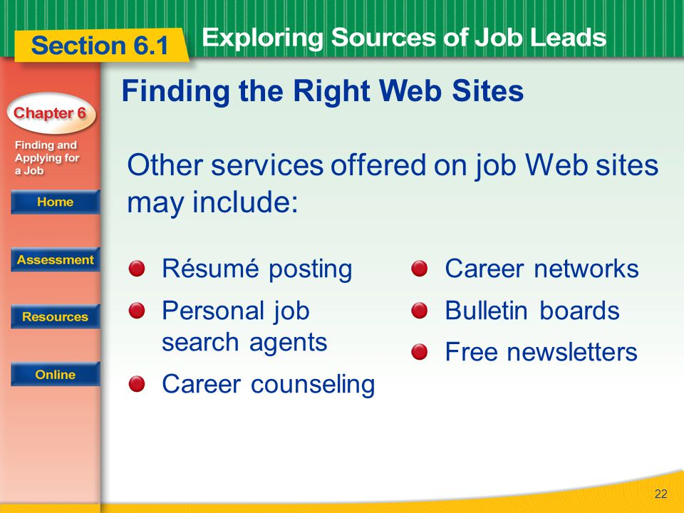 22 Finding the Right Web Sites Other services offered on job Web sites may include: Résumé posting Personal job search agents Career counseling Career networks Bulletin boards Free newsletters