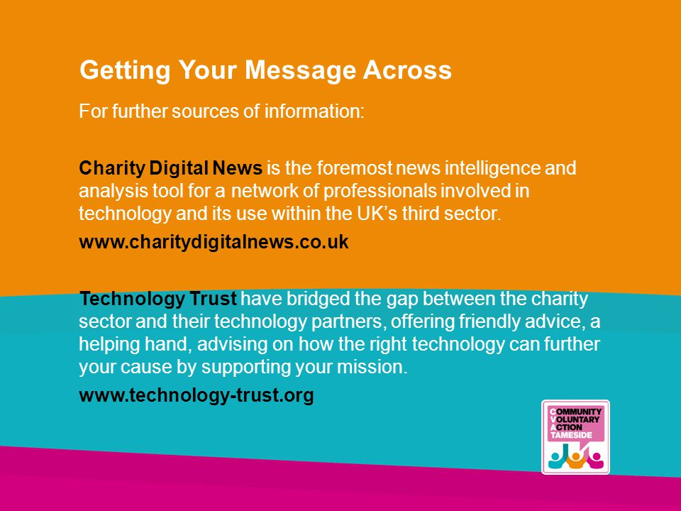 Getting Your Message Across For further sources of information: Charity Digital News is the foremost news intelligence and analysis tool for a network of professionals involved in technology and its use within the UK's third sector.