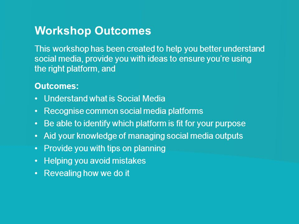 Workshop Outcomes This workshop has been created to help you better understand social media, provide you with ideas to ensure you're using the right platform, and Outcomes: Understand what is Social Media Recognise common social media platforms Be able to identify which platform is fit for your purpose Aid your knowledge of managing social media outputs Provide you with tips on planning Helping you avoid mistakes Revealing how we do it
