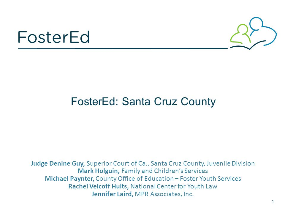 FosterEd: Santa Cruz County Judge Denine Guy, Superior Court of Ca., Santa Cruz County, Juvenile Division Mark Holguin, Family and Children's Services Michael Paynter, County Office of Education – Foster Youth Services Rachel Velcoff Hults, National Center for Youth Law Jennifer Laird, MPR Associates, Inc.
