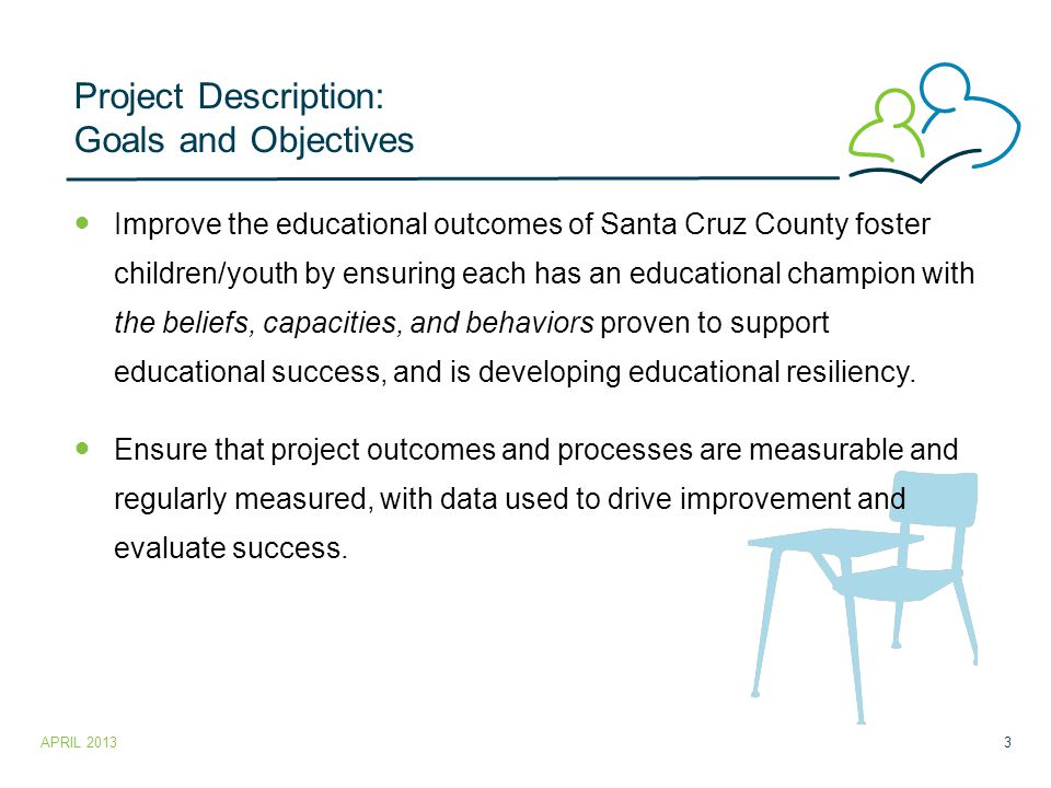 Project Description: Goals and Objectives Improve the educational outcomes of Santa Cruz County foster children/youth by ensuring each has an educational champion with the beliefs, capacities, and behaviors proven to support educational success, and is developing educational resiliency.