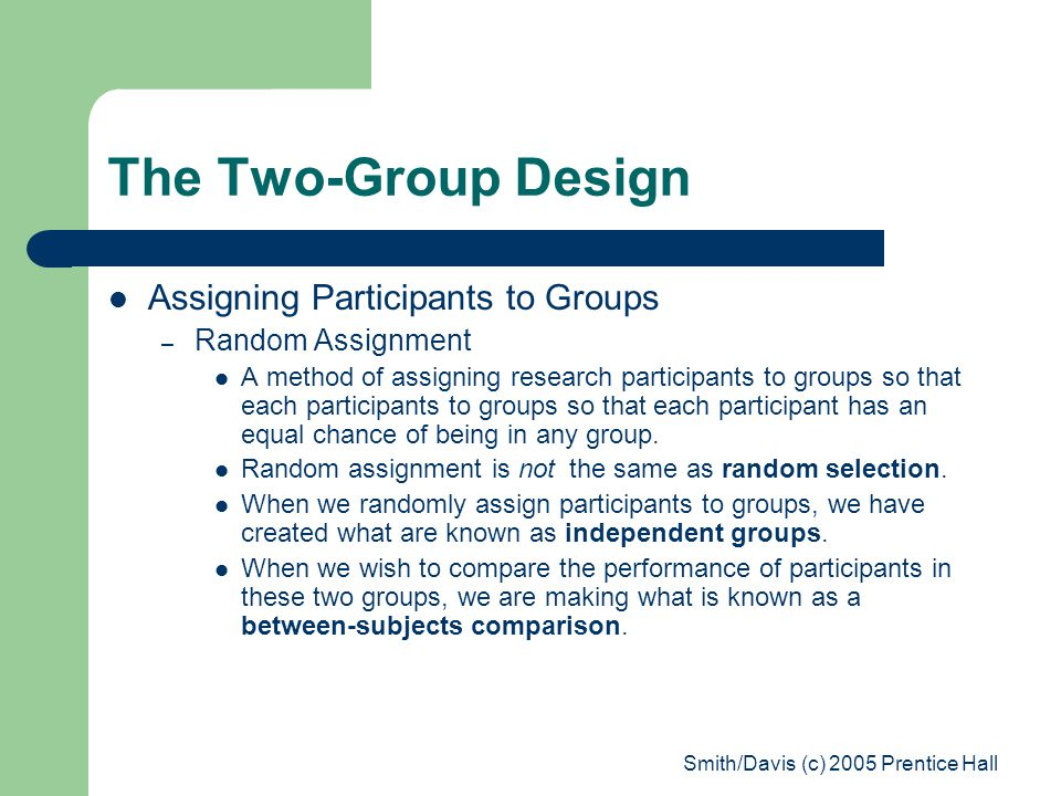 Smith/Davis (c) 2005 Prentice Hall The Two-Group Design Assigning Participants to Groups – Random Assignment A method of assigning research participants to groups so that each participants to groups so that each participant has an equal chance of being in any group.