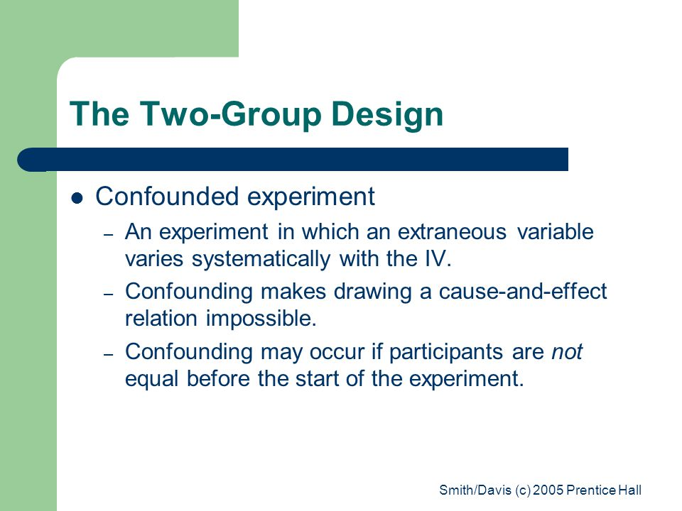 Smith/Davis (c) 2005 Prentice Hall The Two-Group Design Confounded experiment – An experiment in which an extraneous variable varies systematically with the IV.