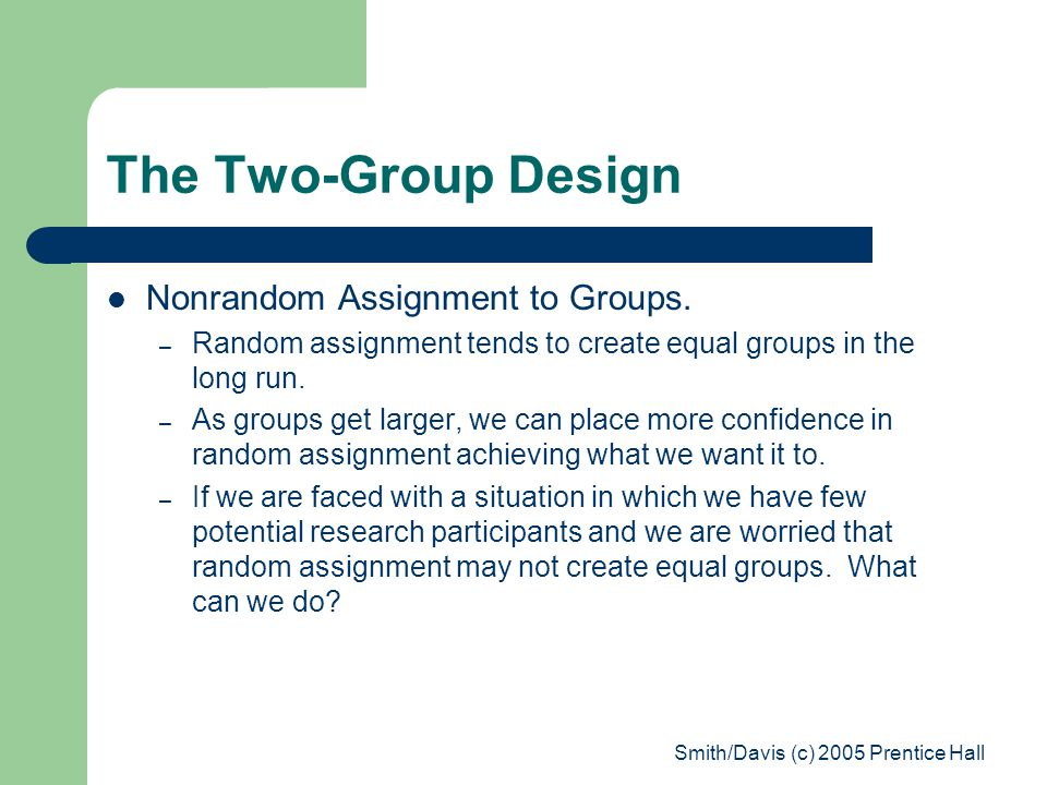 Smith/Davis (c) 2005 Prentice Hall The Two-Group Design Nonrandom Assignment to Groups.