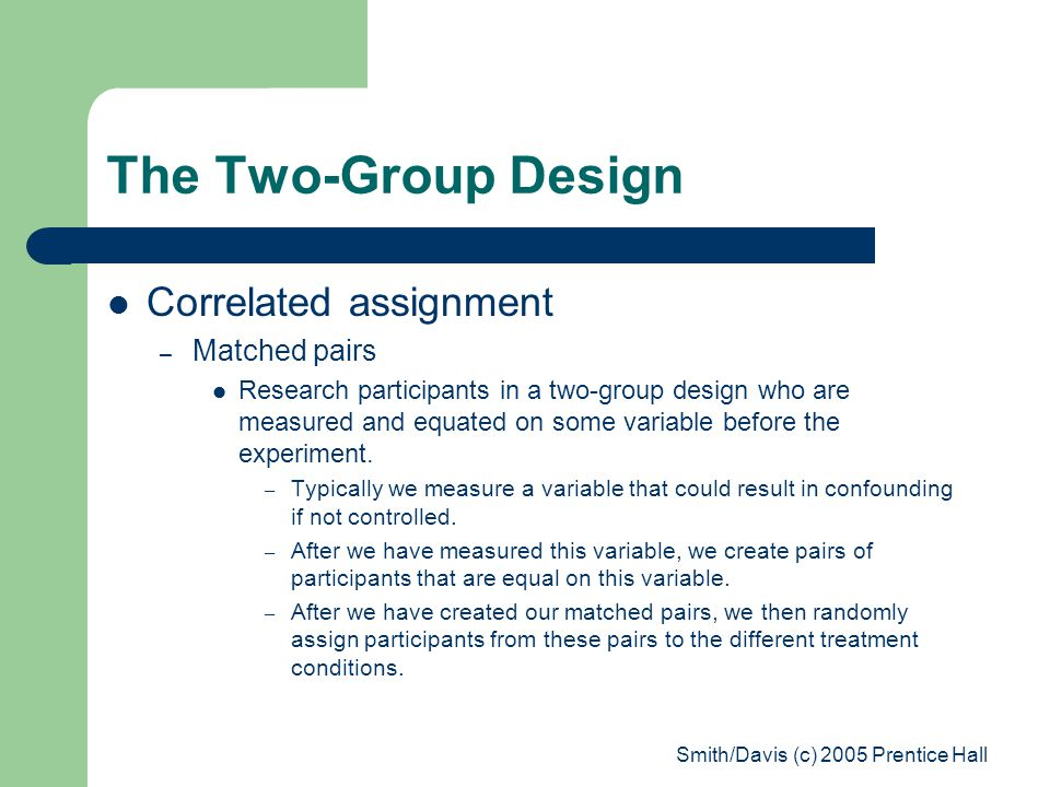 Smith/Davis (c) 2005 Prentice Hall The Two-Group Design Correlated assignment – Matched pairs Research participants in a two-group design who are measured and equated on some variable before the experiment.