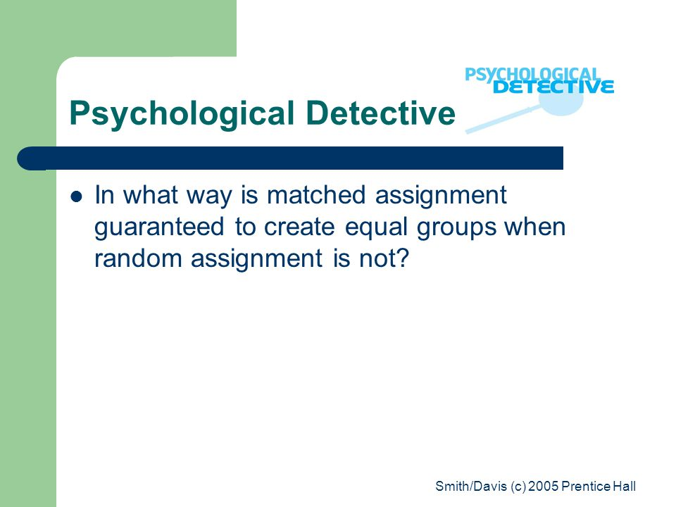Smith/Davis (c) 2005 Prentice Hall Psychological Detective In what way is matched assignment guaranteed to create equal groups when random assignment is not