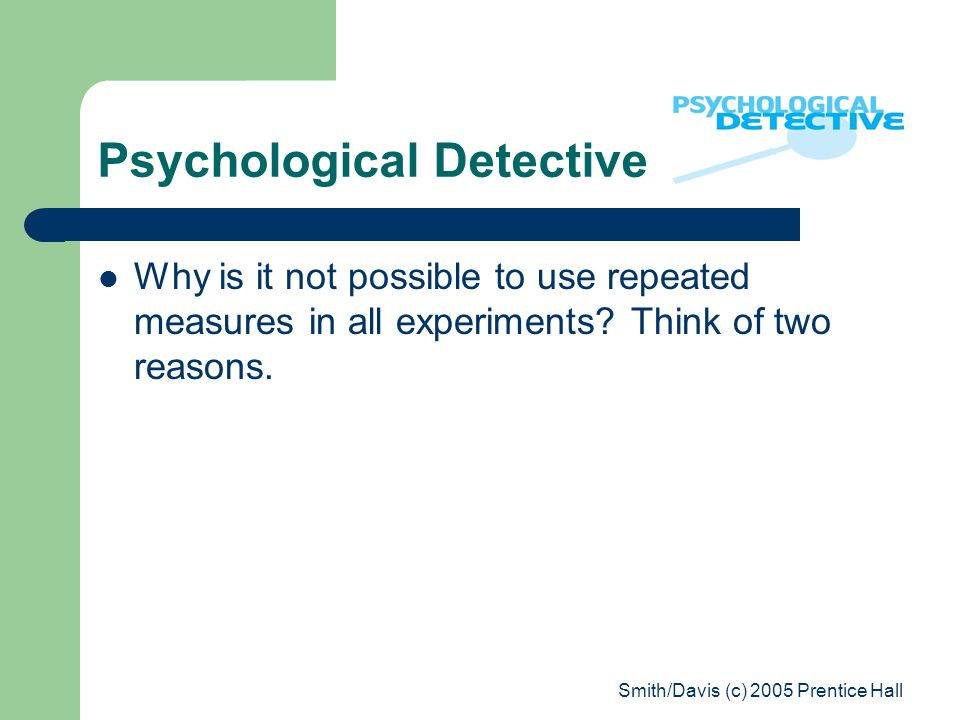 Smith/Davis (c) 2005 Prentice Hall Psychological Detective Why is it not possible to use repeated measures in all experiments.