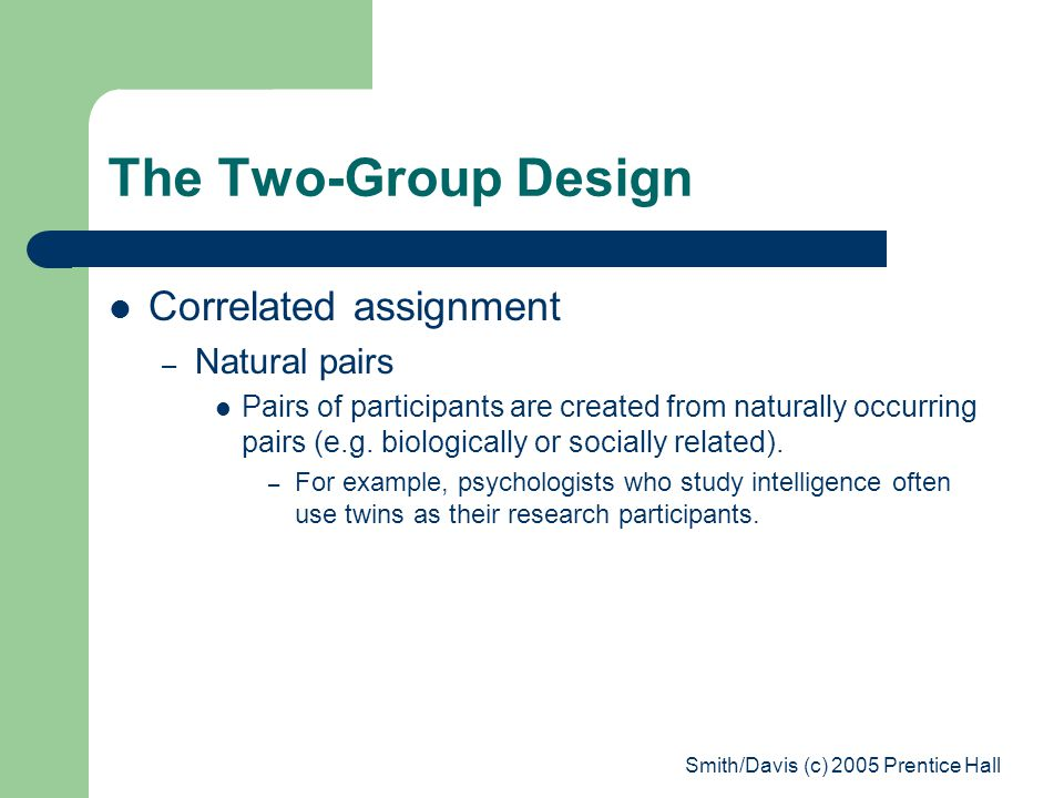 Smith/Davis (c) 2005 Prentice Hall The Two-Group Design Correlated assignment – Natural pairs Pairs of participants are created from naturally occurring pairs (e.g.