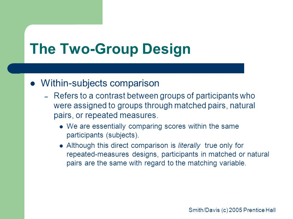 Smith/Davis (c) 2005 Prentice Hall The Two-Group Design Within-subjects comparison – Refers to a contrast between groups of participants who were assigned to groups through matched pairs, natural pairs, or repeated measures.