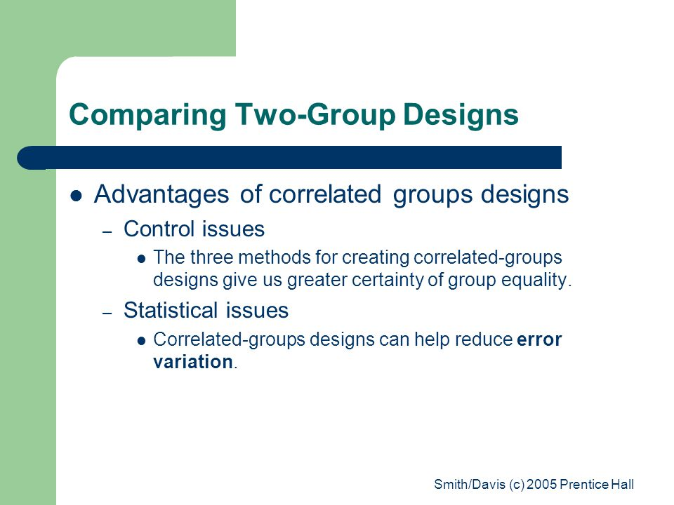 Smith/Davis (c) 2005 Prentice Hall Comparing Two-Group Designs Advantages of correlated groups designs – Control issues The three methods for creating correlated-groups designs give us greater certainty of group equality.