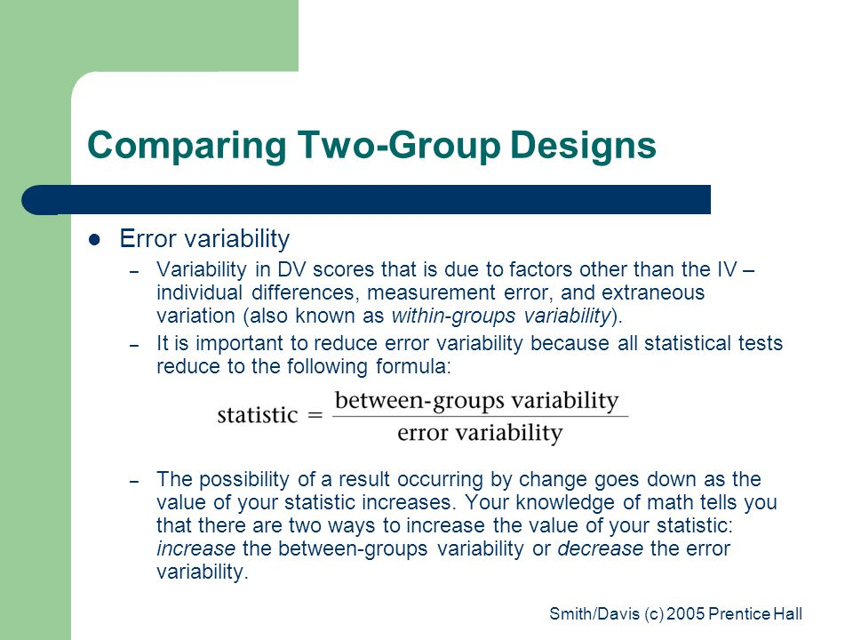 Smith/Davis (c) 2005 Prentice Hall Comparing Two-Group Designs Error variability – Variability in DV scores that is due to factors other than the IV – individual differences, measurement error, and extraneous variation (also known as within-groups variability).