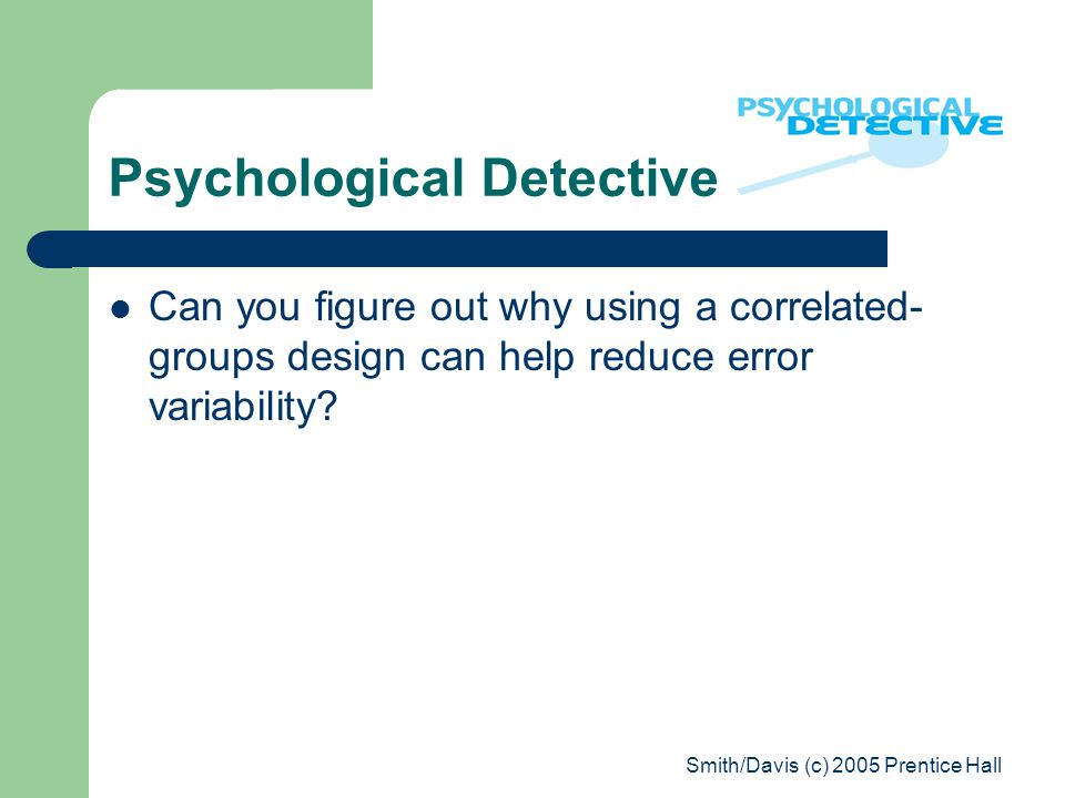 Smith/Davis (c) 2005 Prentice Hall Psychological Detective Can you figure out why using a correlated- groups design can help reduce error variability