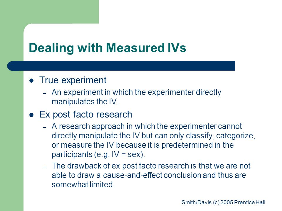 Smith/Davis (c) 2005 Prentice Hall Dealing with Measured IVs True experiment – An experiment in which the experimenter directly manipulates the IV.