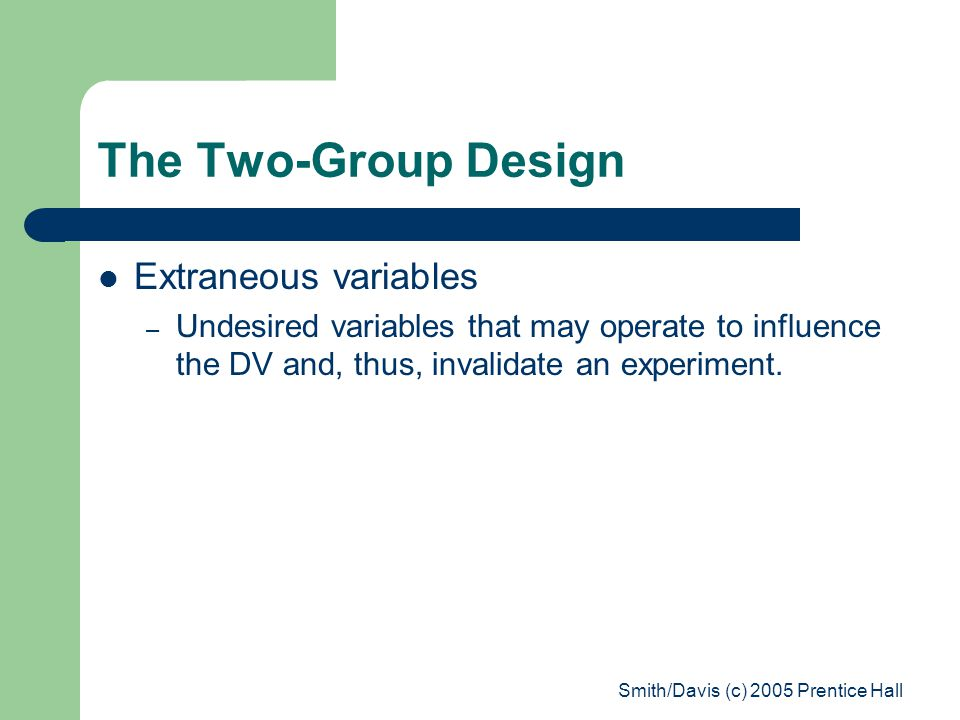 Smith/Davis (c) 2005 Prentice Hall The Two-Group Design Extraneous variables – Undesired variables that may operate to influence the DV and, thus, invalidate an experiment.