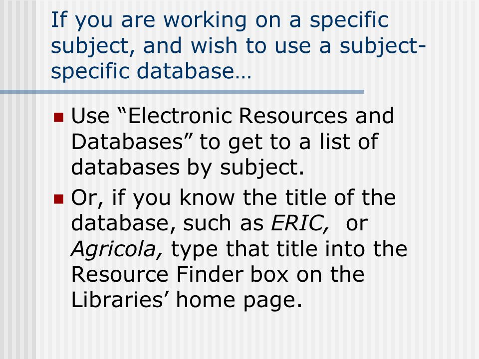 If you are working on a specific subject, and wish to use a subject- specific database… Use Electronic Resources and Databases to get to a list of databases by subject.