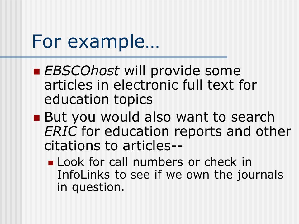 For example… EBSCOhost will provide some articles in electronic full text for education topics But you would also want to search ERIC for education reports and other citations to articles-- Look for call numbers or check in InfoLinks to see if we own the journals in question.
