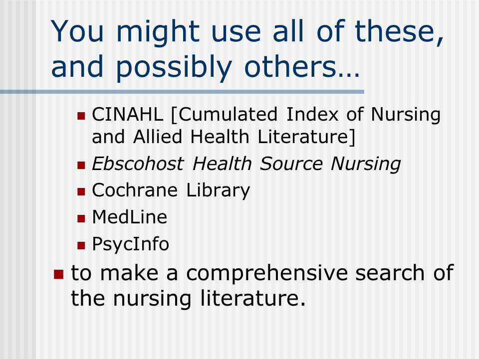 You might use all of these, and possibly others… CINAHL [Cumulated Index of Nursing and Allied Health Literature] Ebscohost Health Source Nursing Cochrane Library MedLine PsycInfo to make a comprehensive search of the nursing literature.