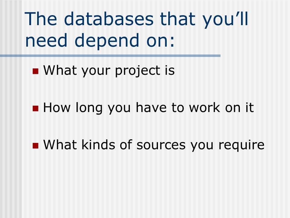 The databases that you'll need depend on: What your project is How long you have to work on it What kinds of sources you require